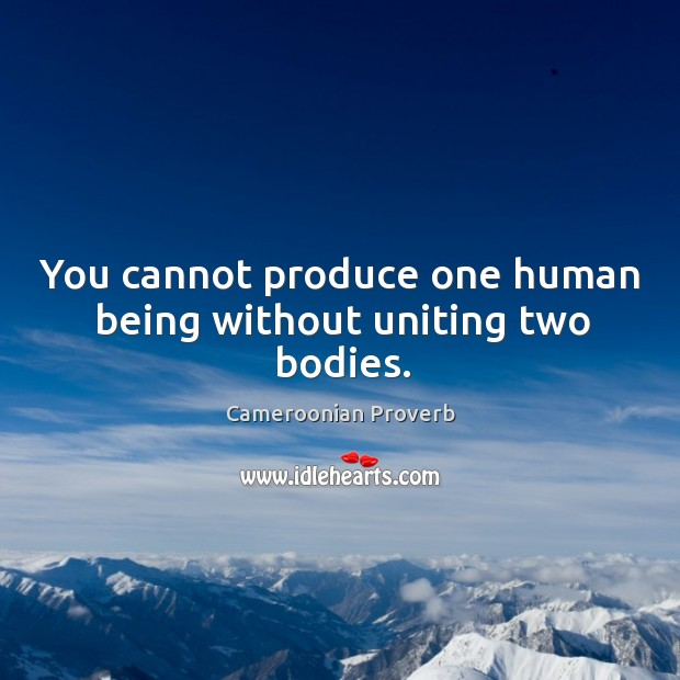 You cannot produce one human being without uniting two bodies. Cameroonian Proverbs Image