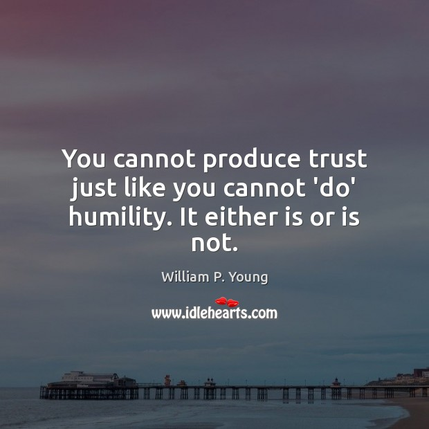 You cannot produce trust just like you cannot 'do' humility. It either is or is not. Humility Quotes Image