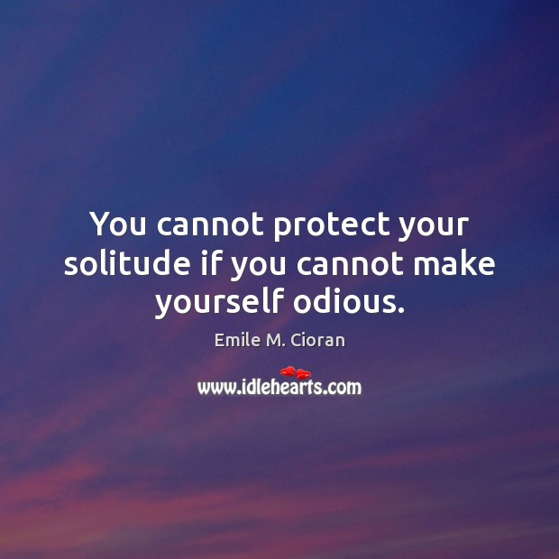 You cannot protect your solitude if you cannot make yourself odious. Emile M. Cioran Picture Quote