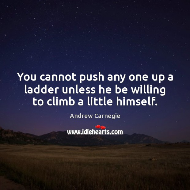 Image, You cannot push any one up a ladder unless he be willing to climb a little himself.