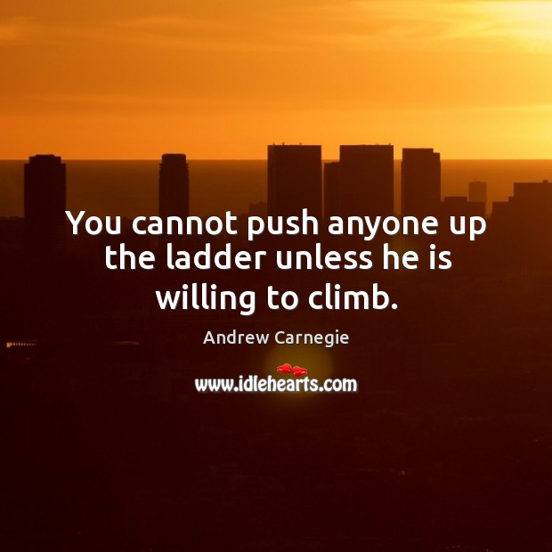Image, You cannot push anyone up the ladder unless he is willing to climb.