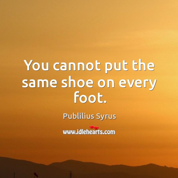 You cannot put the same shoe on every foot. Image