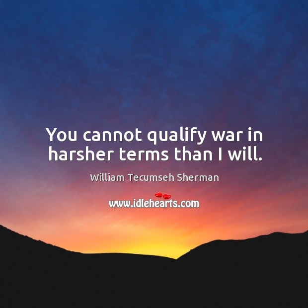 You cannot qualify war in harsher terms than I will. William Tecumseh Sherman Picture Quote