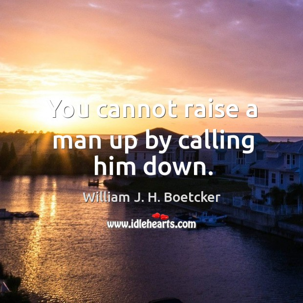 You cannot raise a man up by calling him down. Image