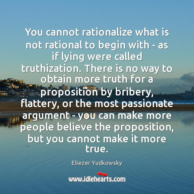 You cannot rationalize what is not rational to begin with – as Eliezer Yudkowsky Picture Quote