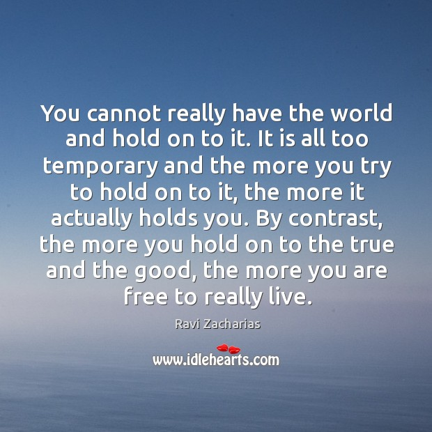 You cannot really have the world and hold on to it. It Image