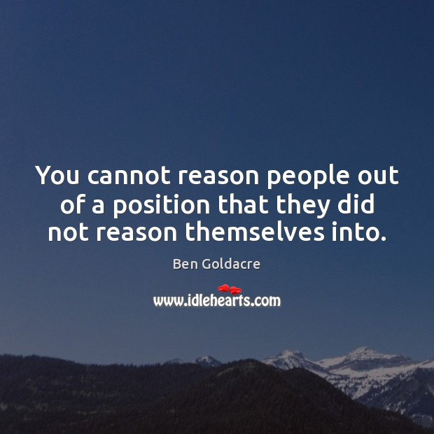 You cannot reason people out of a position that they did not reason themselves into. Image