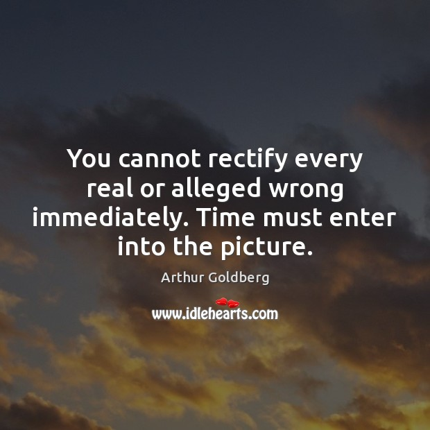 You cannot rectify every real or alleged wrong immediately. Time must enter Image