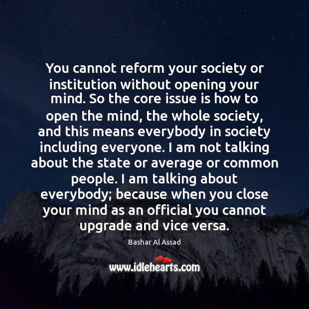 You cannot reform your society or institution without opening your mind. So Bashar Al Assad Picture Quote