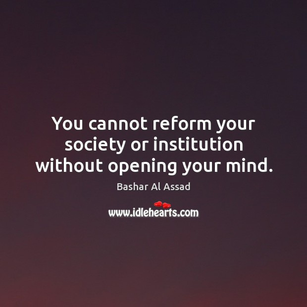 You cannot reform your society or institution without opening your mind. Image