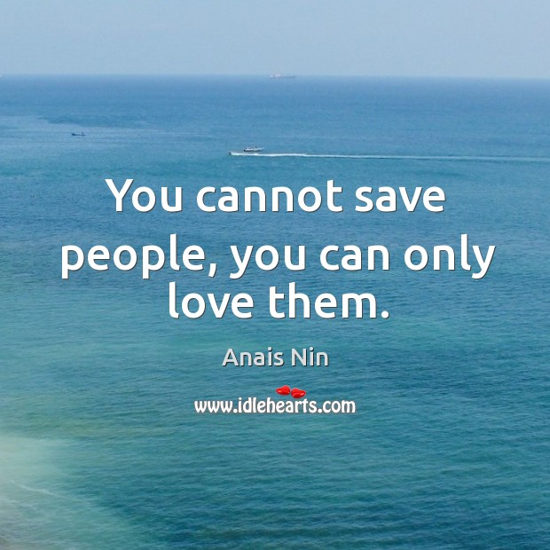 You cannot save people, you can only love them. Image