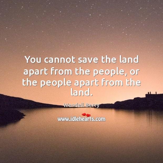 You cannot save the land apart from the people, or the people apart from the land. Wendell Berry Picture Quote