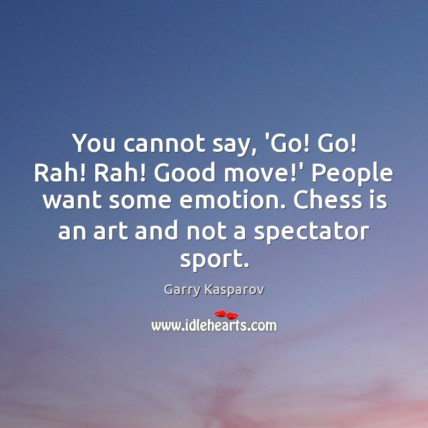 You cannot say, 'Go! Go! Rah! Rah! Good move!' People want Image