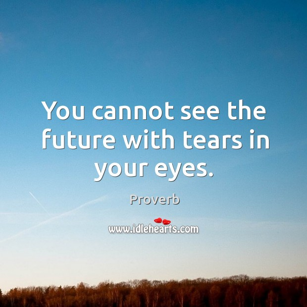 Image, You cannot see the future with tears in your eyes.