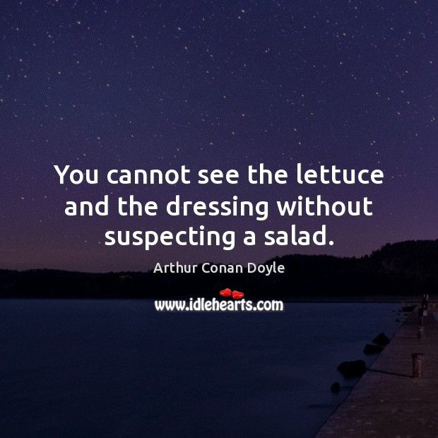 You cannot see the lettuce and the dressing without suspecting a salad. Arthur Conan Doyle Picture Quote