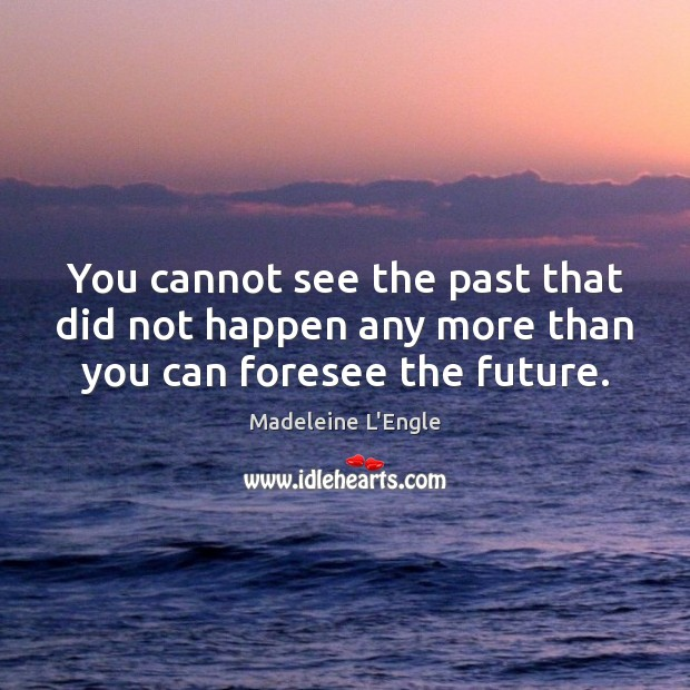 You cannot see the past that did not happen any more than you can foresee the future. Image