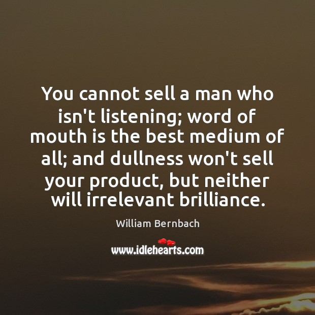 You cannot sell a man who isn't listening; word of mouth is William Bernbach Picture Quote