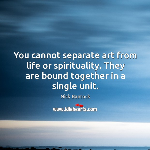 You cannot separate art from life or spirituality. They are bound together Image