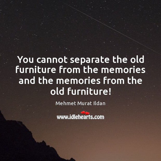 You cannot separate the old furniture from the memories and the memories Image