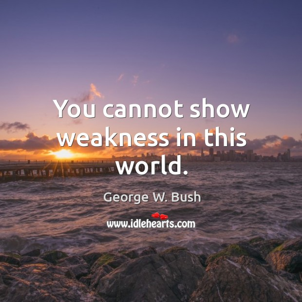 You cannot show weakness in this world. Image