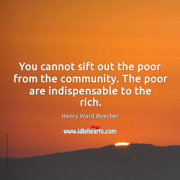 Image, You cannot sift out the poor from the community. The poor are indispensable to the rich.
