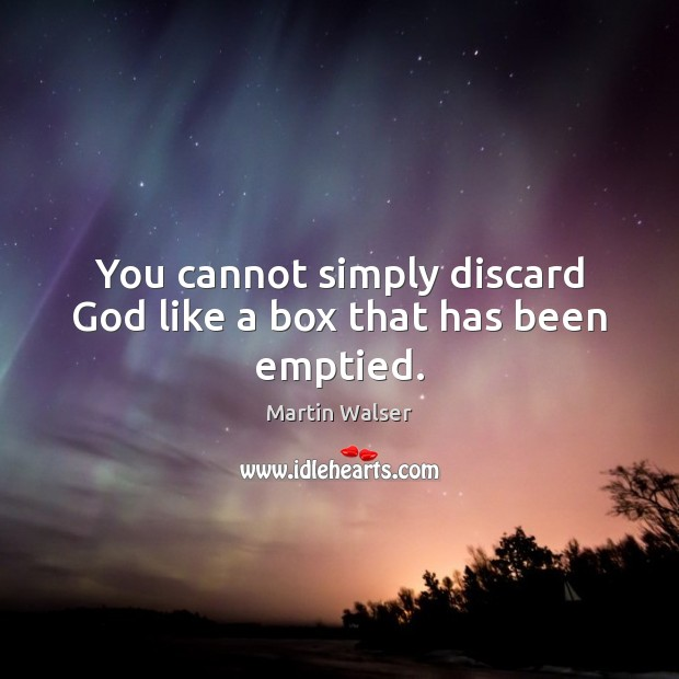 You cannot simply discard God like a box that has been emptied. Image