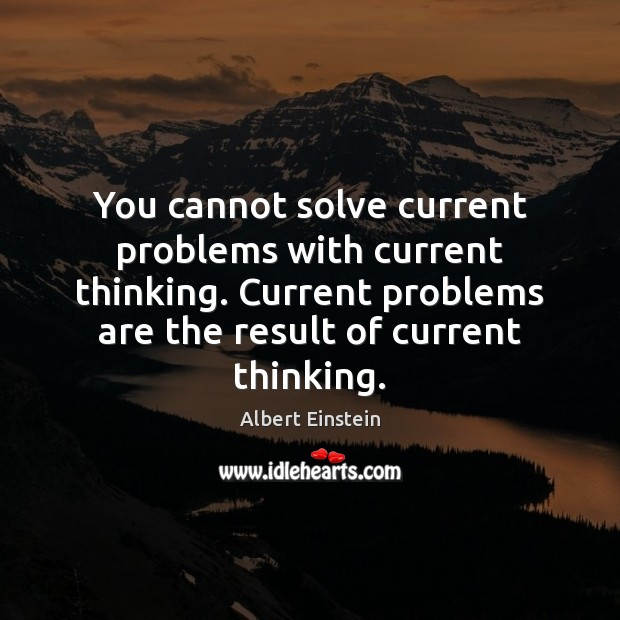 Image, You cannot solve current problems with current thinking. Current problems are the