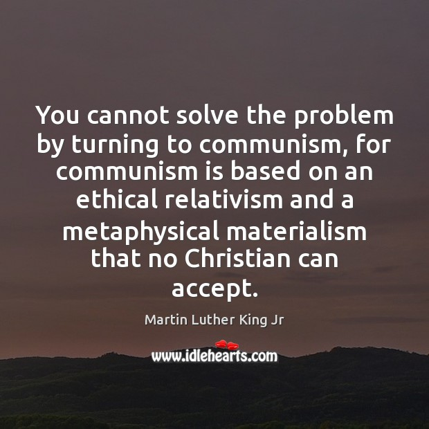 You cannot solve the problem by turning to communism, for communism is Martin Luther King Jr Picture Quote