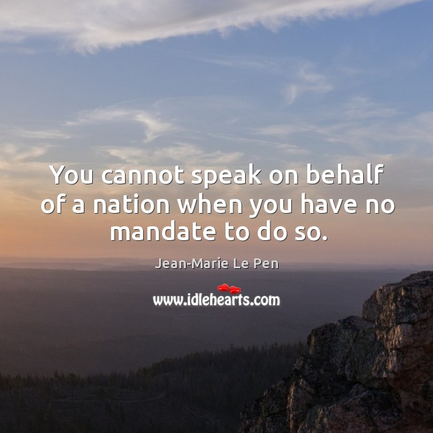You cannot speak on behalf of a nation when you have no mandate to do so. Jean-Marie Le Pen Picture Quote