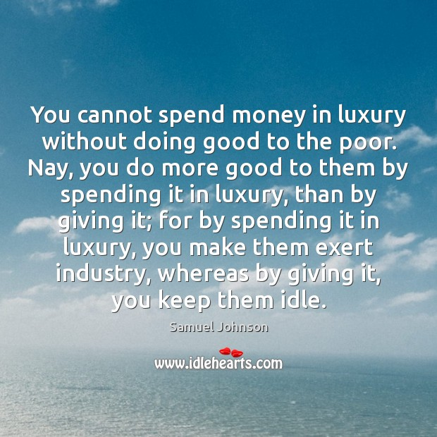 You cannot spend money in luxury without doing good to the poor. Image