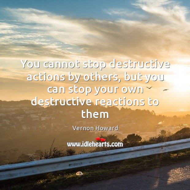 You cannot stop destructive actions by others, but you can stop your Vernon Howard Picture Quote