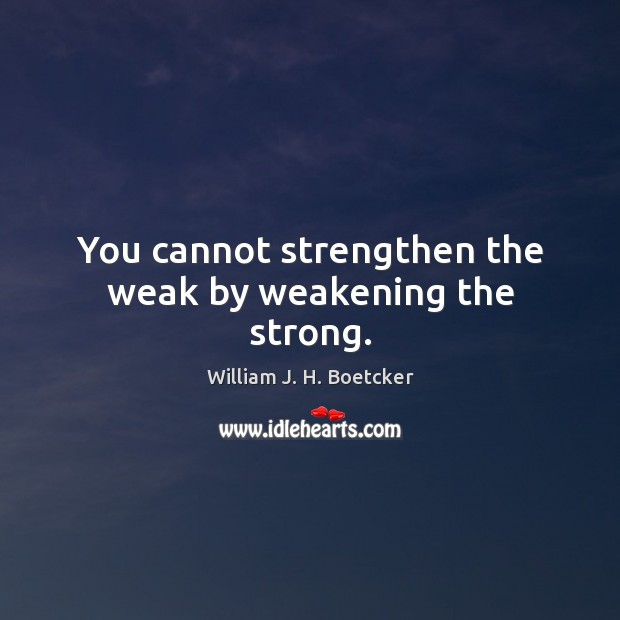You cannot strengthen the weak by weakening the strong. Image