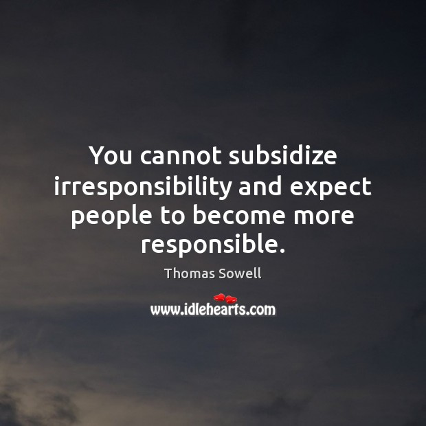 You cannot subsidize irresponsibility and expect people to become more responsible. Thomas Sowell Picture Quote