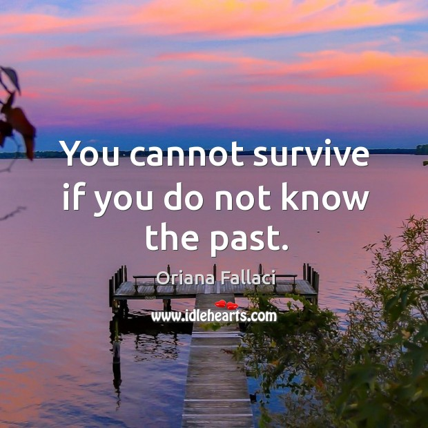 You cannot survive if you do not know the past. Oriana Fallaci Picture Quote