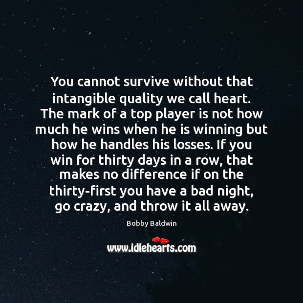 You cannot survive without that intangible quality we call heart. The mark Image