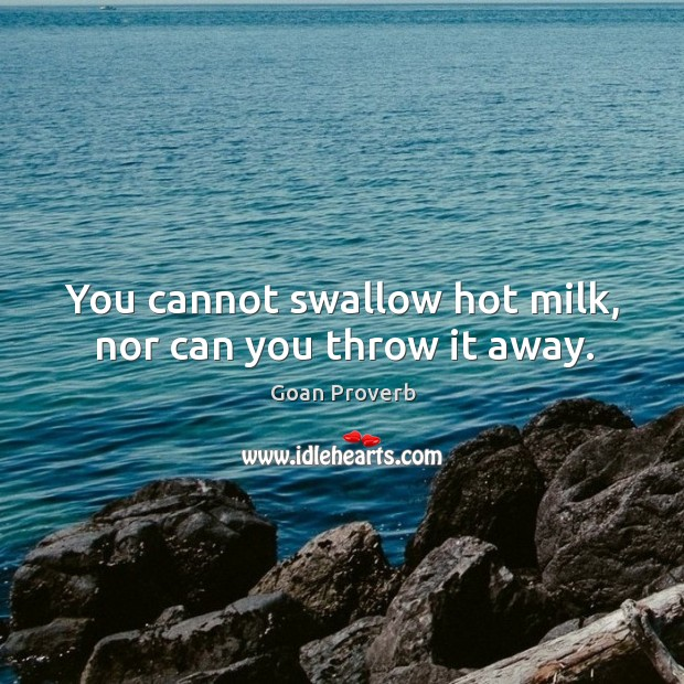 You cannot swallow hot milk, nor can you throw it away. Goan Proverbs Image
