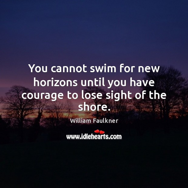 You cannot swim for new horizons until you have courage to lose sight of the shore. Image