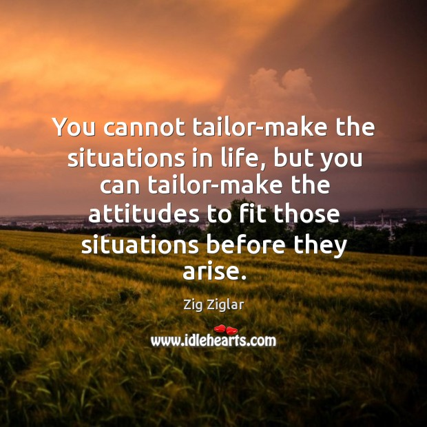 You cannot tailor-make the situations in life, but you can tailor-make the attitudes to fit those situations before they arise. Image