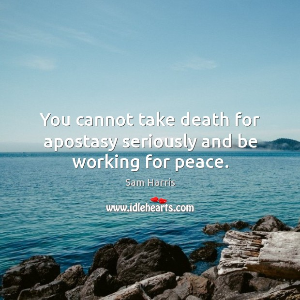 You cannot take death for apostasy seriously and be working for peace. Image