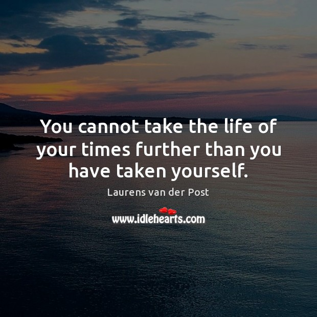 You cannot take the life of your times further than you have taken yourself. Laurens van der Post Picture Quote