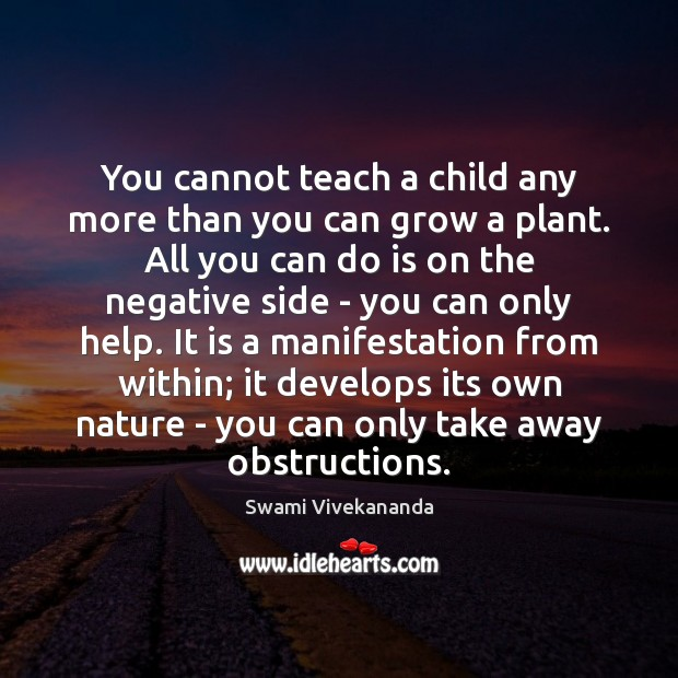 You cannot teach a child any more than you can grow a Image