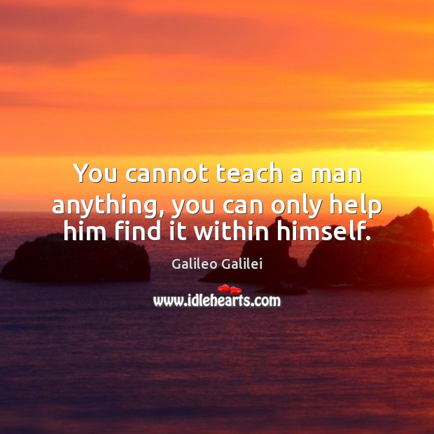 Image, You cannot teach a man anything, you can only help him find it within himself.