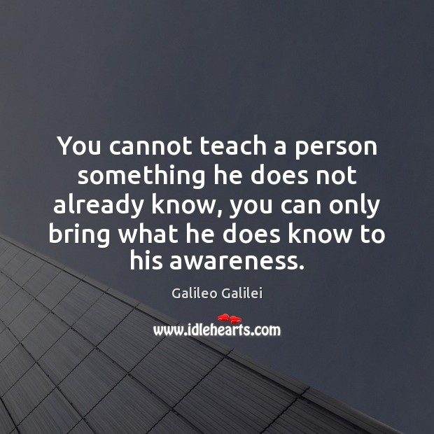 You cannot teach a person something he does not already know, you Galileo Galilei Picture Quote