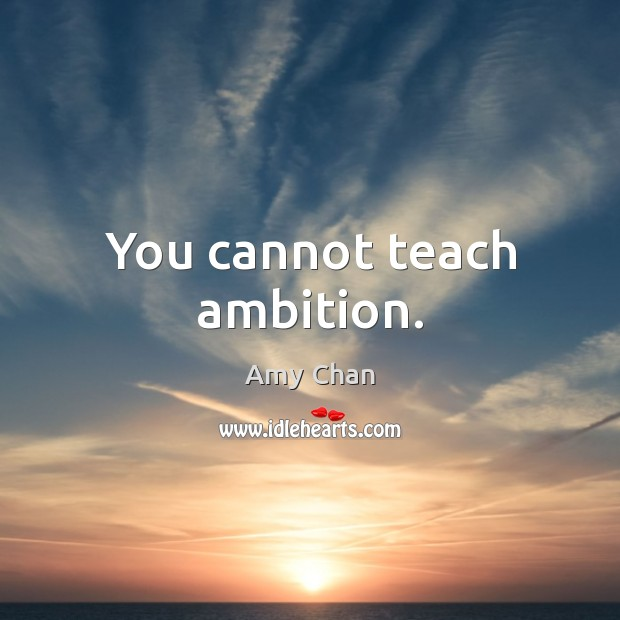 Image, You cannot teach ambition.