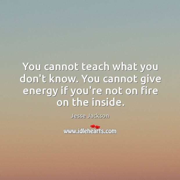 You cannot teach what you don't know. You cannot give energy if Image