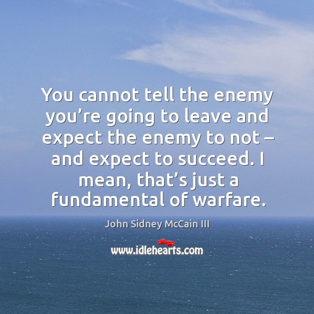 You cannot tell the enemy you're going to leave and expect the enemy to not – and expect to succeed. Image