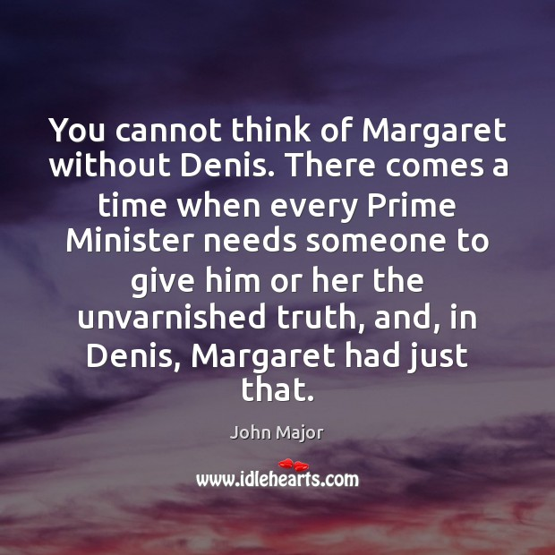 You cannot think of Margaret without Denis. There comes a time when John Major Picture Quote