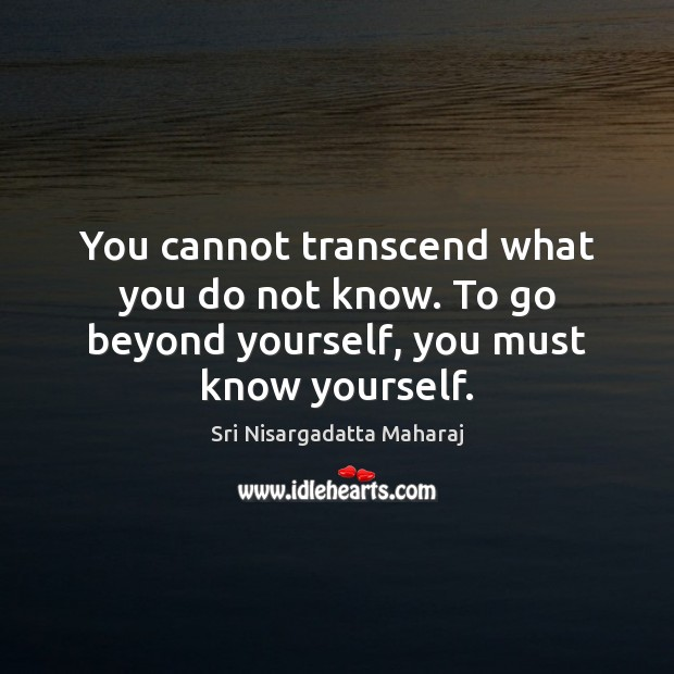 You cannot transcend what you do not know. To go beyond yourself, you must know yourself. Image