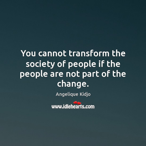 Image, You cannot transform the society of people if the people are not part of the change.