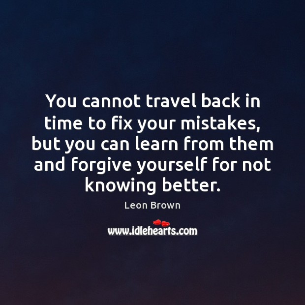 You cannot travel back in time to fix your mistakes, but you Image